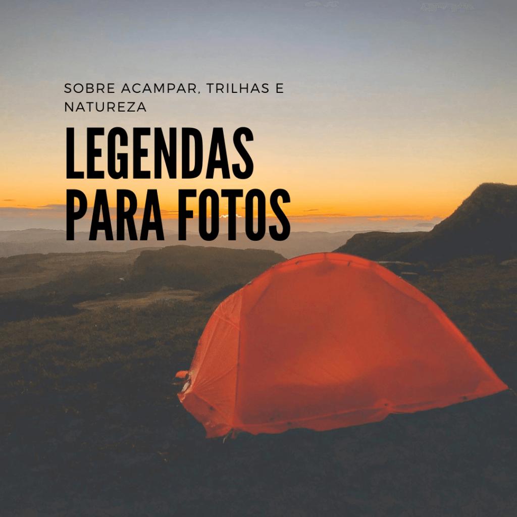 Legenda para fotos com frases de: amor, viagem, trilha, acampamento, viajar, natureza, acampar